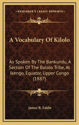 A Vocabulary of Kilolo: As Spoken by the Bankundu, a Section of the Balolo Tribe, at Ikengo, Equator, Upper Congo (1887)