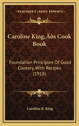 Caroline Kinga Acentsacentsa A-Acentsa Acentss Cook Book: Foundation Principles of Good Cookery, with Recipes (1918)