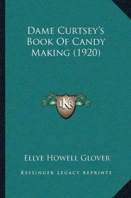 Dame Curtsey s Book Of Candy Making (1920)