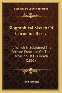 Biographical Sketch Of Cornelius Berry: To Which Is Subjoined The Sermon Preached On The Occasion Of His Death (1865)