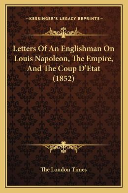 Letters of an Englishman on Louis Napoleon, the Empire, and the Coup Dacentsa -A Centsetat (1852)