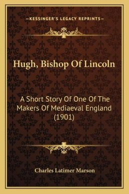 Hugh, Bishop of Lincoln: A Short Story of One of the Makers of Mediaeval England (1901)