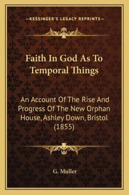 Faith In God As To Temporal Things: An Account Of The Rise And Progress Of The New Orphan House, Ashley Down, Bristol (1855)