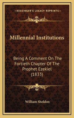 Millennial Institutions: Being A Comment On The Fortieth Chapter Of The Prophet Ezekiel (1833)