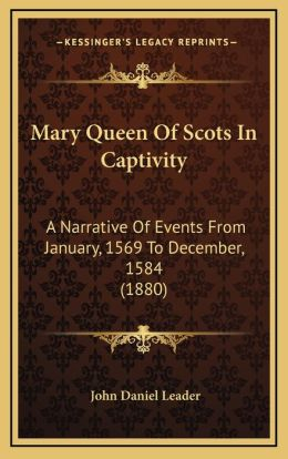 Mary Queen of Scots in Captivity: A Narrative of Events from January, 1569 to December, 1584 (1880)
