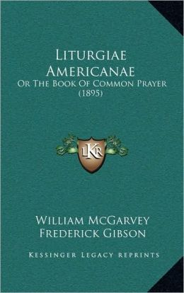 Liturgiae Americanae: Or The Book Of Common Prayer (1895)