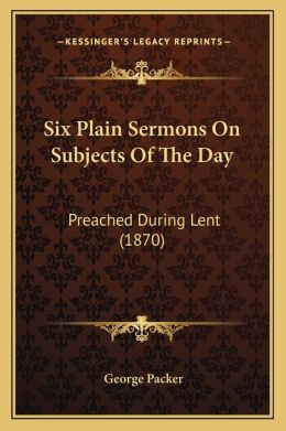 Six Plain Sermons on Subjects of the Day: Preached During Lent (1870)