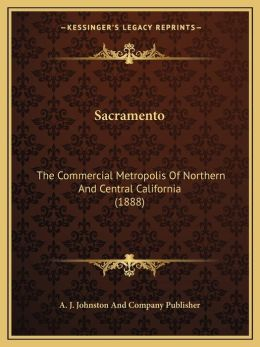 Sacramento: The Commercial Metropolis Of Northern And Central California (1888)