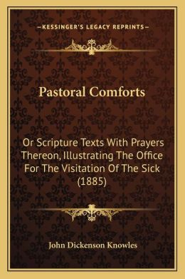 Pastoral Comforts: Or Scripture Texts With Prayers Thereon, Illustrating The Office For The Visitation Of The Sick (1885)