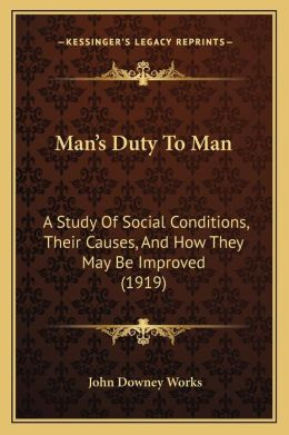 Man's Duty To Man: A Study Of Social Conditions, Their Causes, And How They May Be Improved (1919)