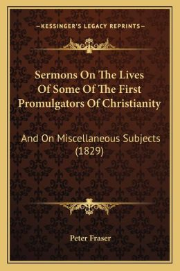 Sermons On The Lives Of Some Of The First Promulgators Of Christianity: And On Miscellaneous Subjects (1829)