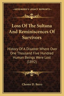 Loss Of The Sultana And Reminiscences Of Survivors: History Of A Disaster Where Over One Thousand Five Hundred Human Beings Were Lost (1892)
