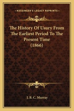The History Of Usury From The Earliest Period To The Present Time (1866)