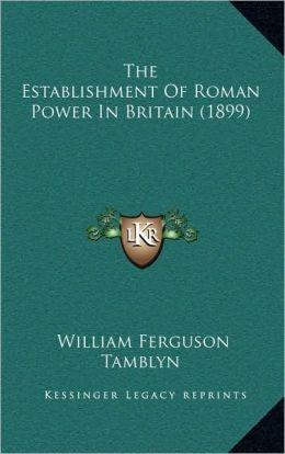 The Establishment Of Roman Power In Britain (1899)