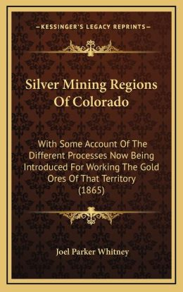 Silver Mining Regions Of Colorado: With Some Account Of The Different Processes Now Being Introduced For Working The Gold Ores Of That Territory (1865)