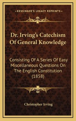Dr. Irving's Catechism Of General Knowledge: Consisting Of A Series Of Easy Miscellaneous Questions On The English Constitution (1858)