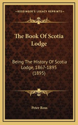 The Book Of Scotia Lodge: Being The History Of Scotia Lodge, 1867-1895 (1895)