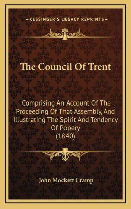 The Council Of Trent: Comprising An Account Of The Proceeding Of That Assembly, And Illustrating The Spirit And Tendency Of Popery (1840)