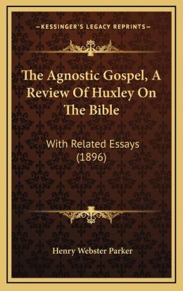 The Agnostic Gospel, A Review Of Huxley On The Bible: With Related Essays (1896)