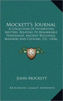 Mockett's Journal: A Collection Of Interesting Matters, Relating To Remarkable Personages, Ancient Buildings, Manners And Customs, Etc. (1836)