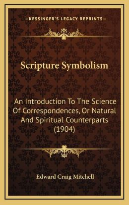 Scripture Symbolism: An Introduction To The Science Of Correspondences, Or Natural And Spiritual Counterparts (1904)