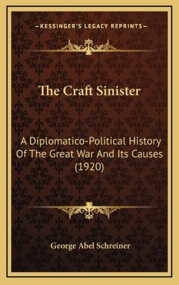 The Craft Sinister: A Diplomatico-Political History Of The Great War And Its Causes (1920)