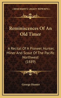 Reminiscences Of An Old Timer: A Recital Of A Pioneer, Hunter, Miner And Scout Of The Pacific Northwest (1889)