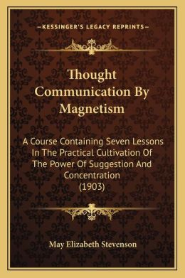 Thought Communication By Magnetism: A Course Containing Seven Lessons In The Practical Cultivation Of The Power Of Suggestion And Concentration (1903)