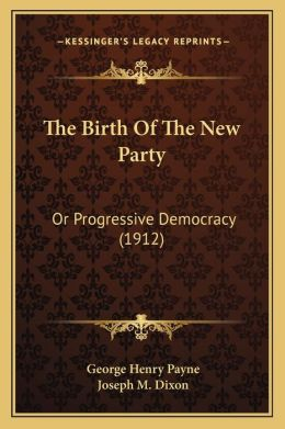 The Birth Of The New Party: Or Progressive Democracy (1912)