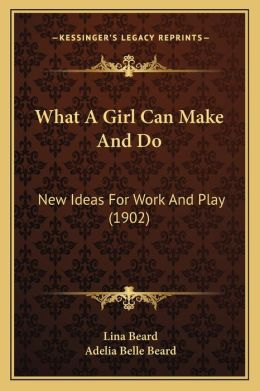 What A Girl Can Make And Do: New Ideas For Work And Play (1902)
