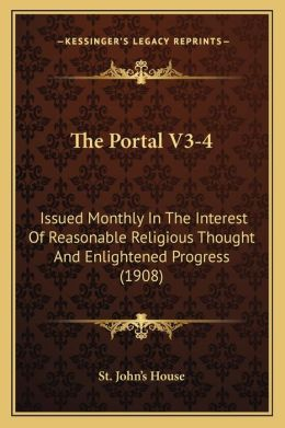 The Portal V3-4: Issued Monthly in the Interest of Reasonable Religious Thought and Enlightened Progress (1908)