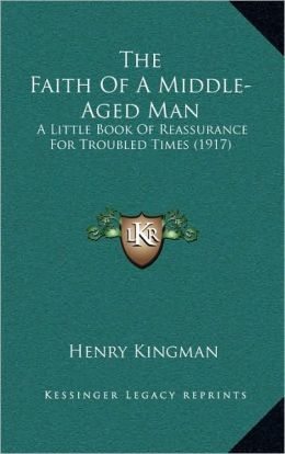 The Faith Of A Middle-Aged Man: A Little Book Of Reassurance For Troubled Times (1917)
