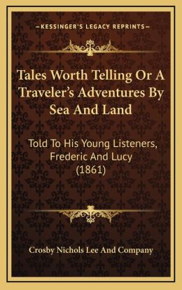Tales Worth Telling Or A Traveler's Adventures By Sea And Land: Told To His Young Listeners, Frederic And Lucy (1861)