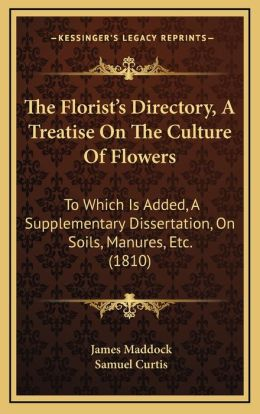 The Florist's Directory, a Treatise on the Culture of Flowers: To Which Is Added, a Supplementary Dissertation, on Soils, Manures, Etc. (1810)