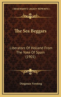 The Sea Beggars: Liberators Of Holland From The Yoke Of Spain (1901)