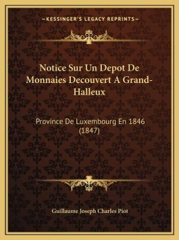 Notice Sur Un Depot De Monnaies Decouvert A Grand-Halleux: Province De Luxembourg En 1846 (1847)