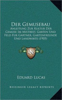 Der Gemusebau: Anleitung Zur Kultur Der Gemuse Im Mistbeet, Garten Und Feld Fur Gartner, Gartenfreunde Und Landwirte (1905)