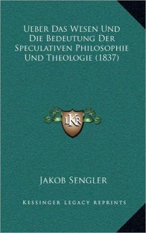 Ueber Das Wesen Und Die Bedeutung Der Speculativen Philosophie Und Theologie (1837) - Jakob Sengler