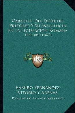 Caracter Del Derecho Pretorio Y Su Influencia En La Legislacion Romana: Discurso (1879)