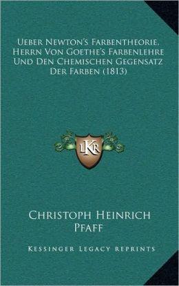 Ueber Newton's Farbentheorie, Herrn Von Goethe's Farbenlehre Und Den Chemischen Gegensatz Der Farben (1813)
