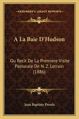 A La Baie D'Hudson: Ou Recit De La Premiere Visite Pastorale De N. Z. Lorrain (1886)