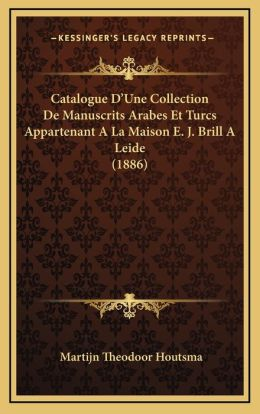 Catalogue D'Une Collection De Manuscrits Arabes Et Turcs Appartenant A La Maison E. J. Brill A Leide (1886)