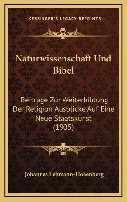 Naturwissenschaft Und Bibel: Beitrage Zur Weiterbildung Der Religion Ausblicke Auf Eine Neue Staatskunst (1905)