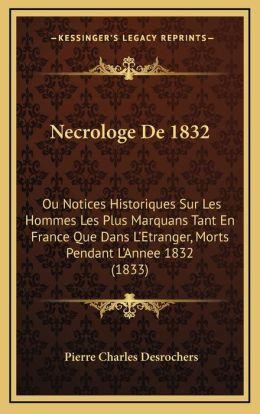 Necrologe De 1832: Ou Notices Historiques Sur Les Hommes Les Plus Marquans Tant En France Que Dans L'Etranger, Morts Pendant L'Annee 1832 (1833)