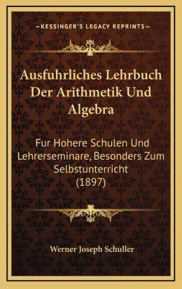 Ausfuhrliches Lehrbuch Der Arithmetik Und Algebra: Fur Hohere Schulen Und Lehrerseminare, Besonders Zum Selbstunterricht (1897)