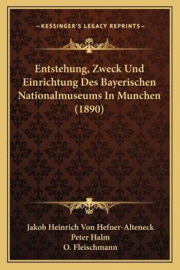 Entstehung, Zweck Und Einrichtung Des Bayerischen Nationalmuseums In Munchen (1890)