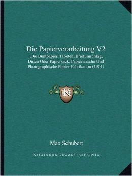 Die Papierverarbeitung V2: Die Buntpapier, Tapeten, Briefumschlag, Duten Oder Papiersack, Papierwasche Und Photographische Papier-Fabrikation (1901)