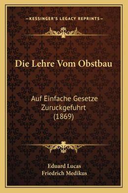 Die Lehre Vom Obstbau: Auf Einfache Gesetze Zuruckgefuhrt (1869)