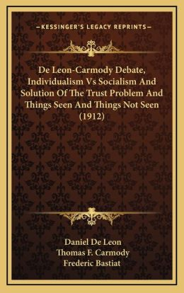 De Leon-Carmody Debate, Individualism Vs Socialism And Solution Of The Trust Problem And Things Seen And Things Not Seen (1912)