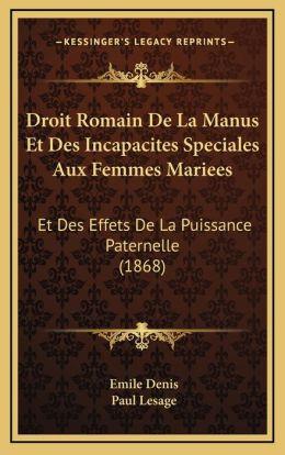 Droit Romain De La Manus Et Des Incapacites Speciales Aux Femmes Mariees: Et Des Effets De La Puissance Paternelle (1868)